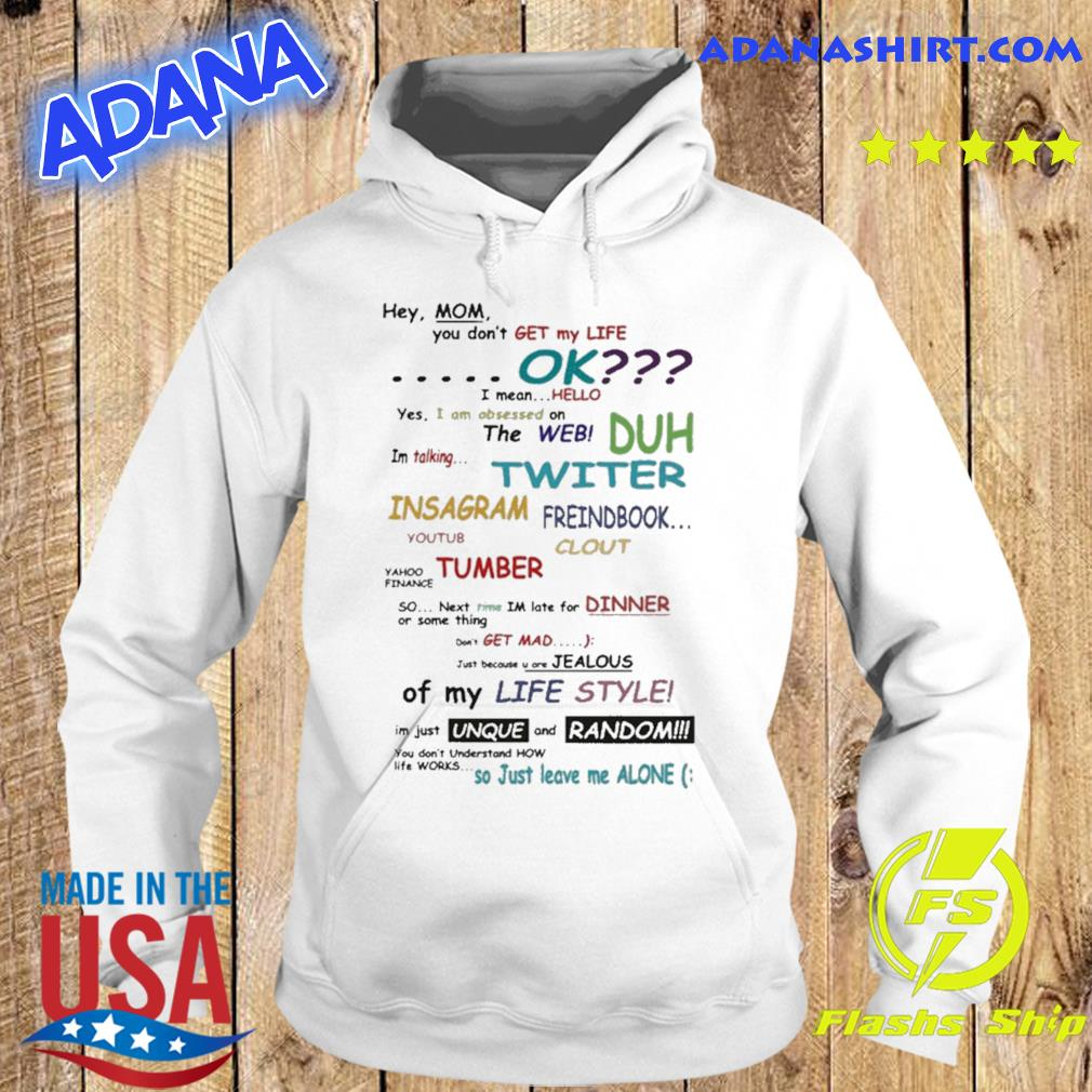 Hey Mom You Don't Get My Life Ok 2021 T-Shirt Hoodie
