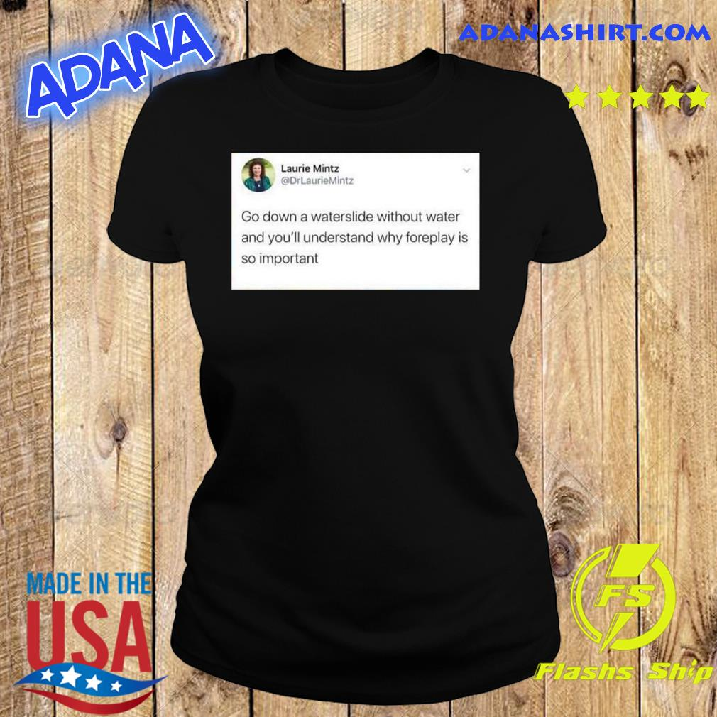 Laurie Mintz Go Down A Waterslide Without Water And You'll Understand Why Foreplay Is So Important Shirt Ladies tee