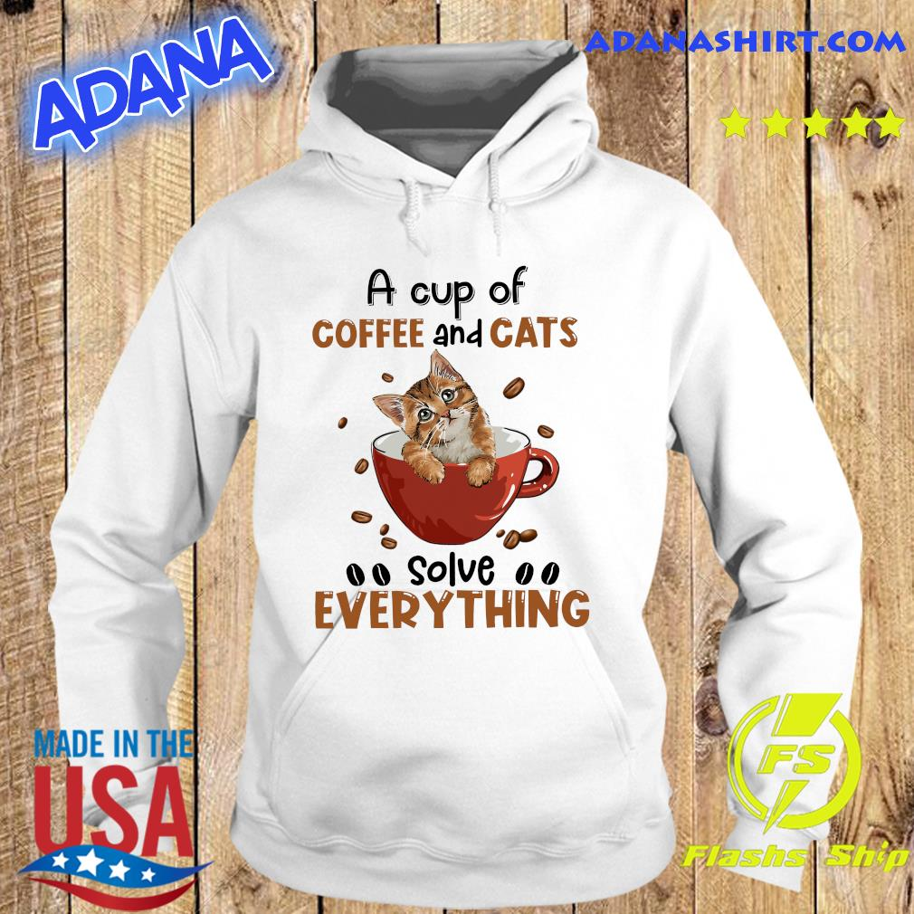 A Cup Of Coffee And Cats Solve Everything Shirt Hoodie