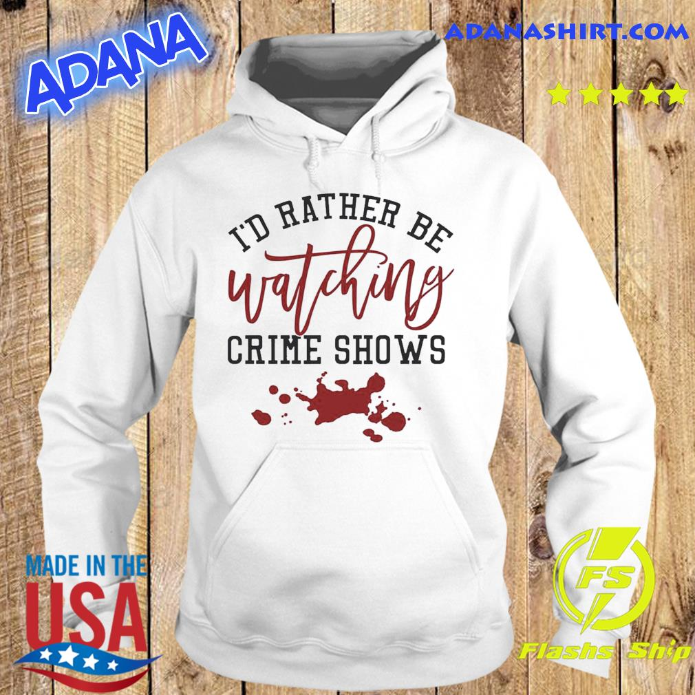 Official I'd Rather Be Watching Crime Shows Shirt Hoodie