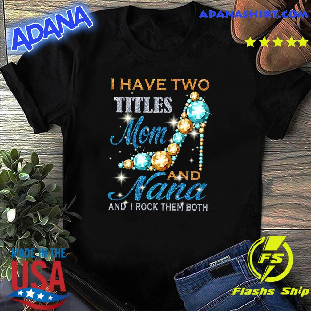 Official I Have Two Titles Mom And Nana And I Rock Them Both Diamond Shirt