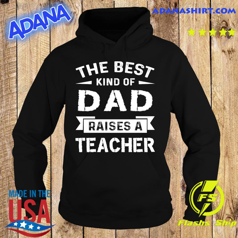 Official The Best Kind Of Dad Raises A Teacher - Happy Father's Day 2021 Shirt Hoodie