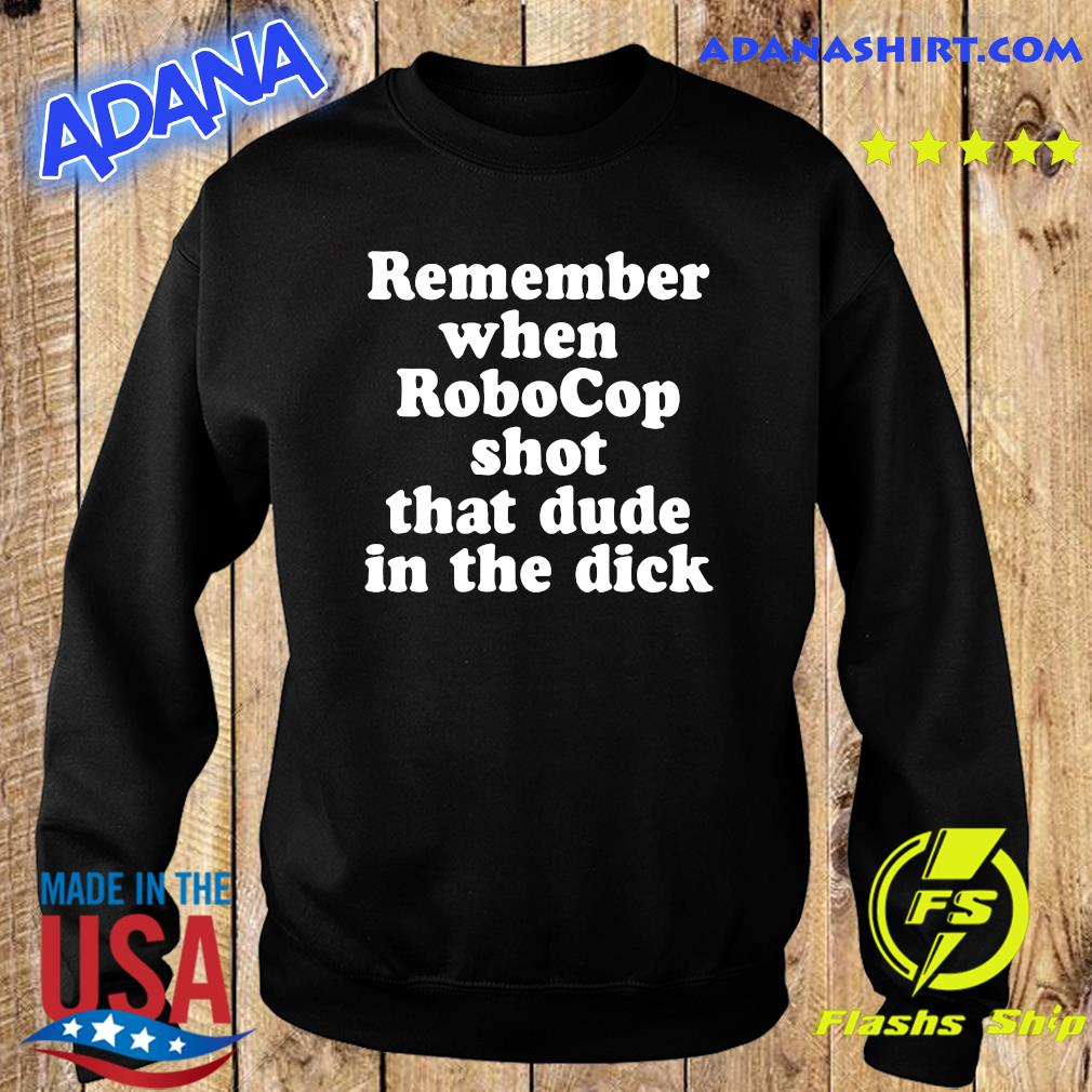 Remember When Robocop Shot That Dude In The Dick Shirt Hoodie