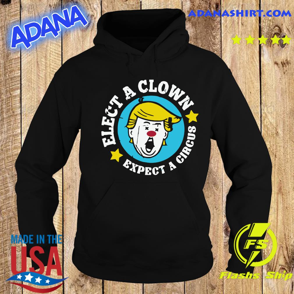 Elect A Clown Expect A Circus Shirt Hoodie