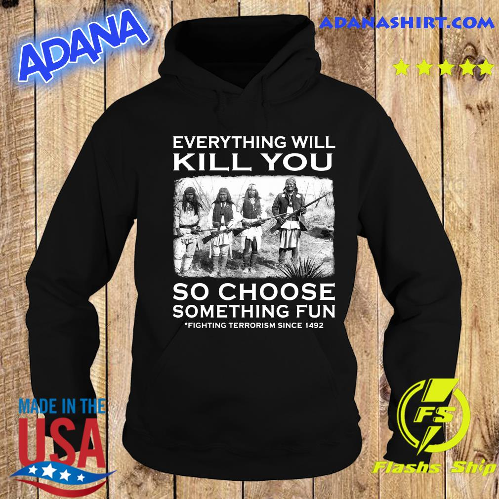 Everything Will Kill You So Choose Something Fun Fighting Terrorism Since 1492 Shirt Hoodie