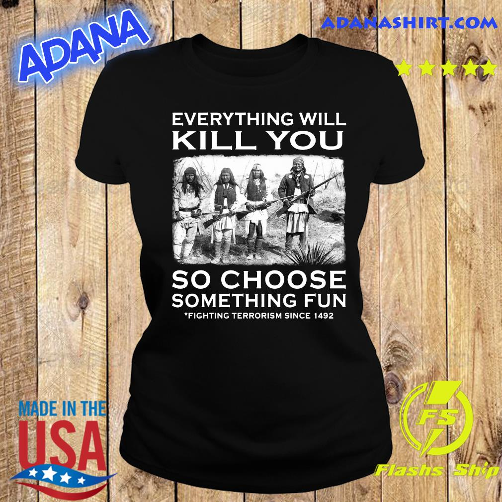 Everything Will Kill You So Choose Something Fun Fighting Terrorism Since 1492 Shirt Ladies tee
