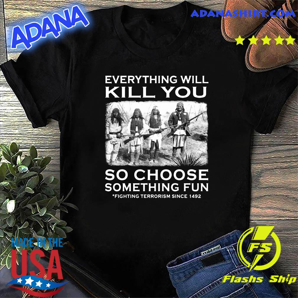 Everything Will Kill You So Choose Something Fun Fighting Terrorism Since 1492 Shirt