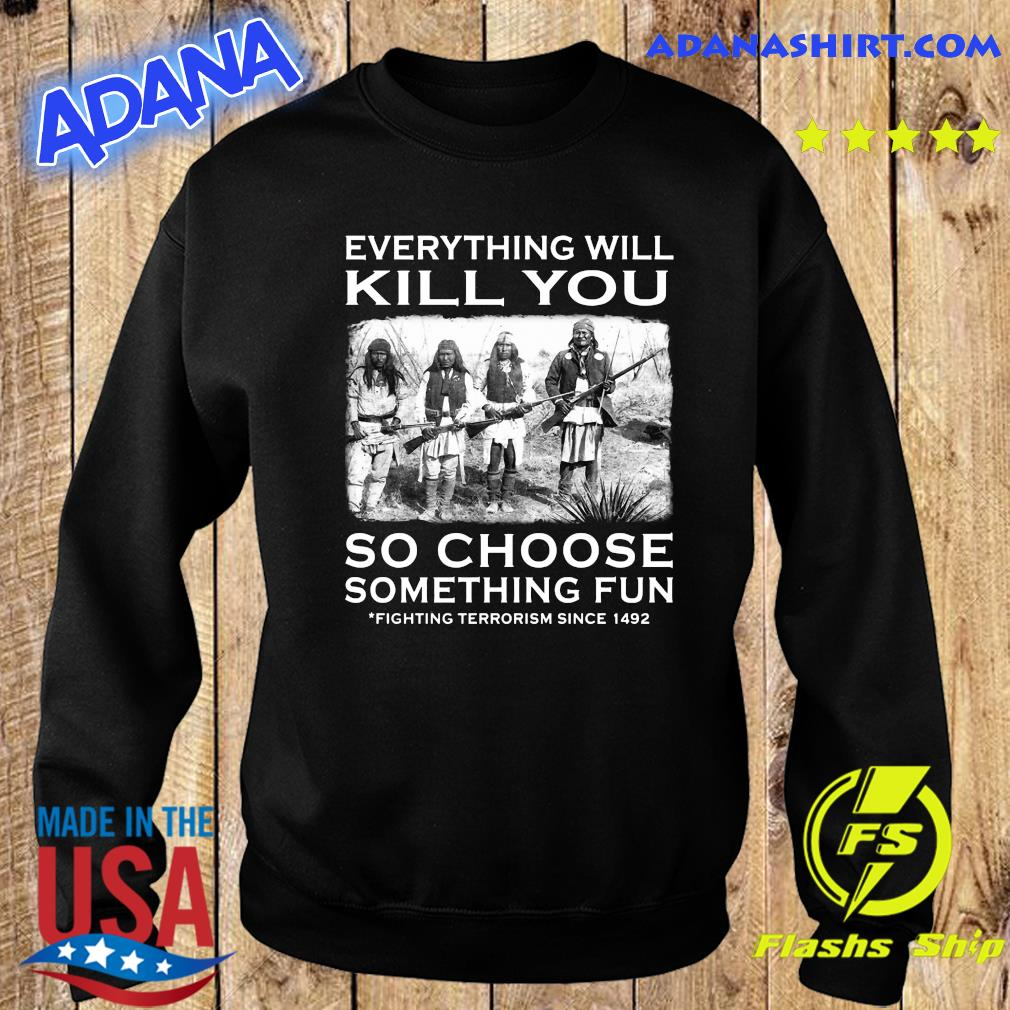 Everything Will Kill You So Choose Something Fun Fighting Terrorism Since 1492 Shirt Sweater