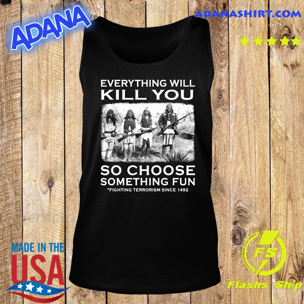 Everything Will Kill You So Choose Something Fun Fighting Terrorism Since 1492 Shirt Tank Top