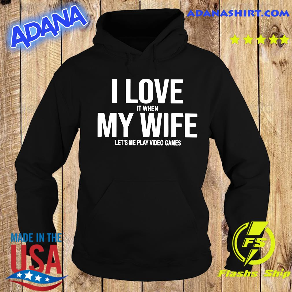 I Love It When My Wife Let's Me Play Video Games Shirt Hoodie