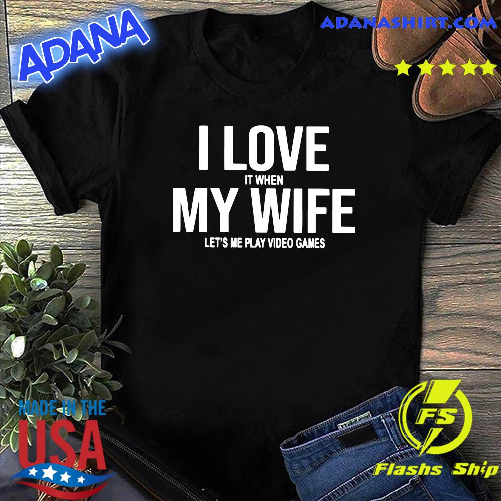 I Love It When My Wife Let's Me Play Video Games Shirt