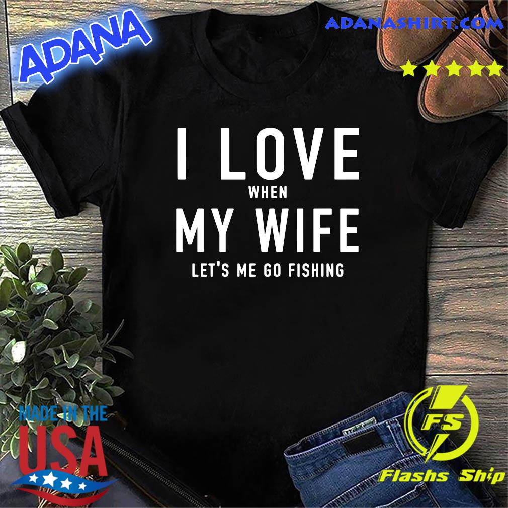 I Love When My Wife Let's Me Go Fishing Shirt