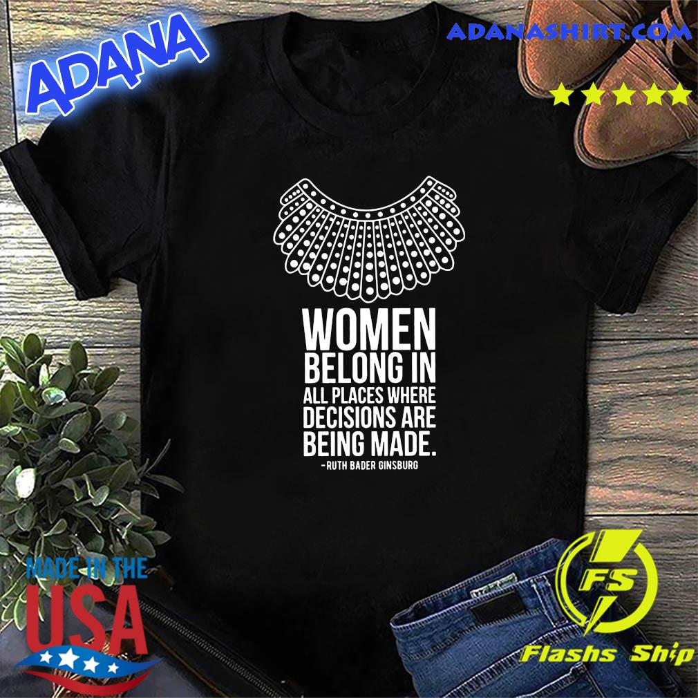 Women Belong In All Places Where Decisions Are Being Made Ruth Bader Ginsburg Shirt