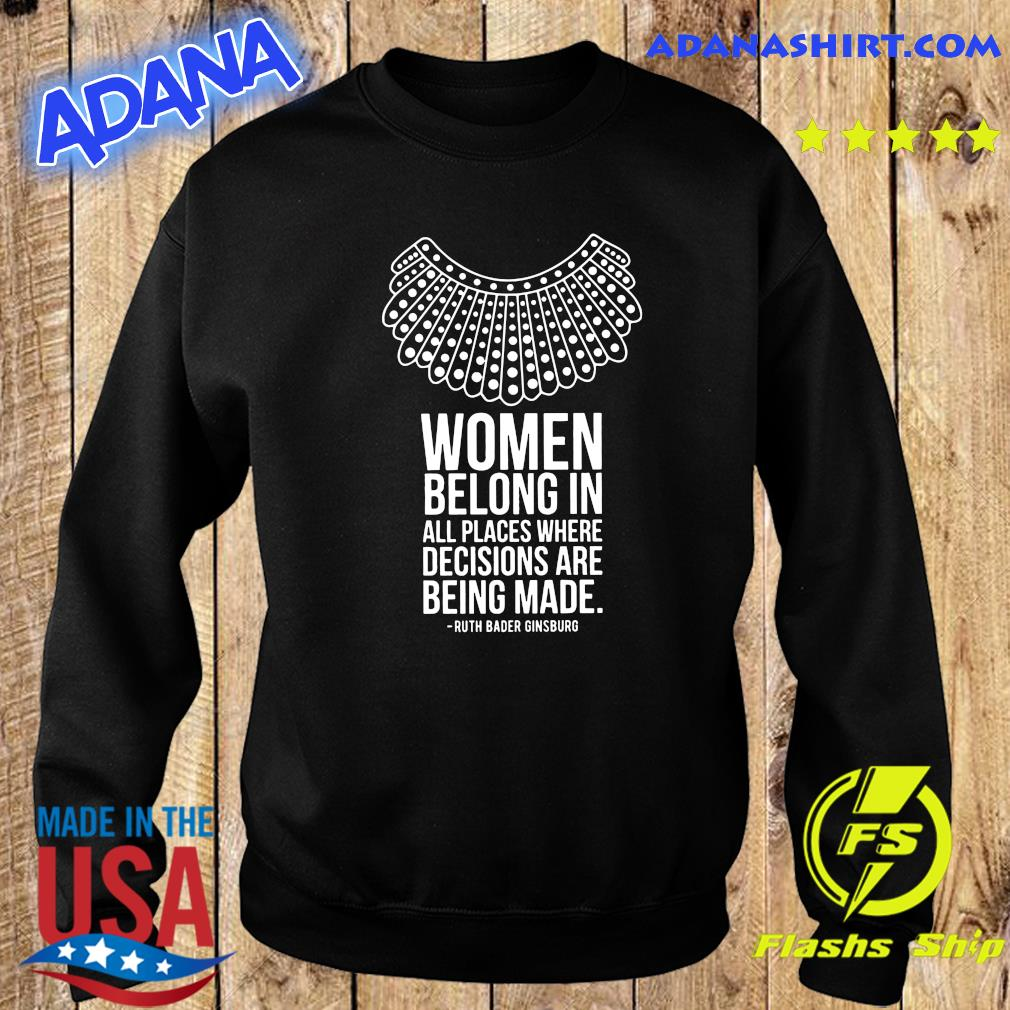Women Belong In All Places Where Decisions Are Being Made Ruth Bader Ginsburg Shirt Sweater