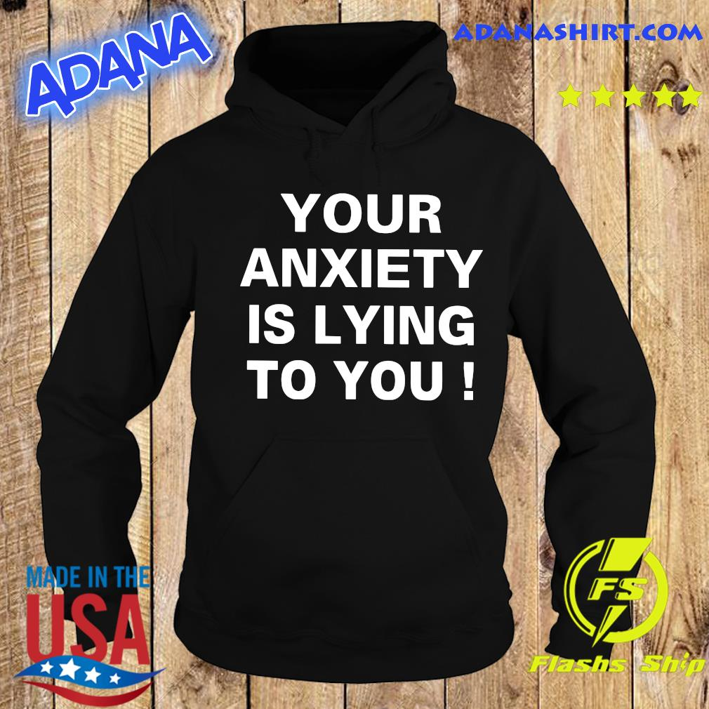 Your Anxiety Is Lying To You Shirt Hoodie