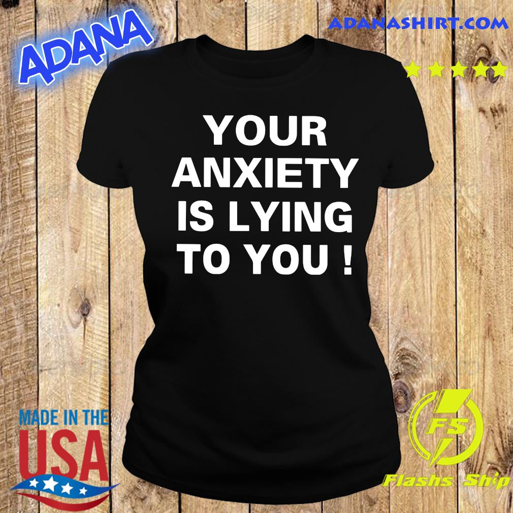 Your Anxiety Is Lying To You Shirt Ladies tee