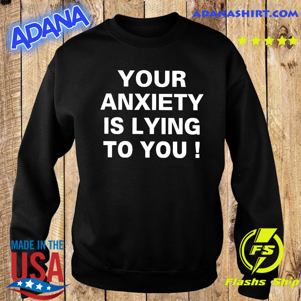 Your Anxiety Is Lying To You Shirt Sweater