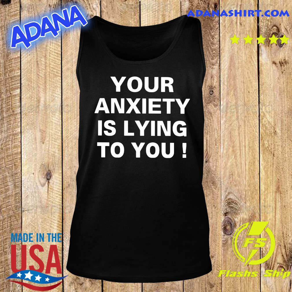 Your Anxiety Is Lying To You Shirt Tank Top