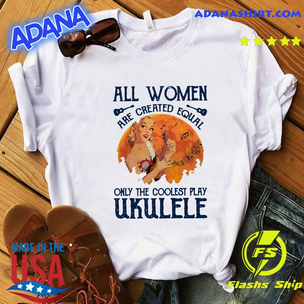 All Women Are Created Equal Only The Coolest Women Play Ukulele T-Shirt