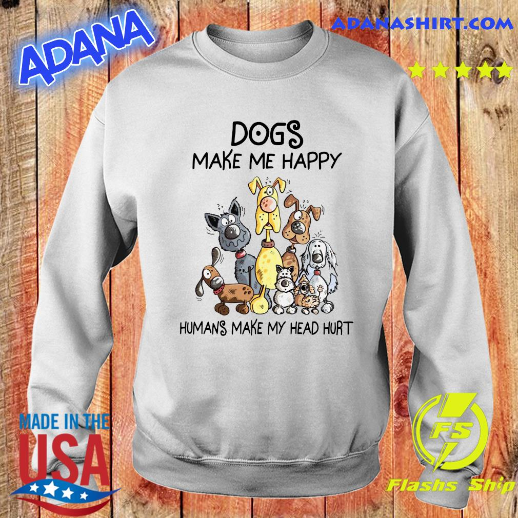 Official Dogs Make Me Happy Humans Make My Head Hurt Shirt Sweater