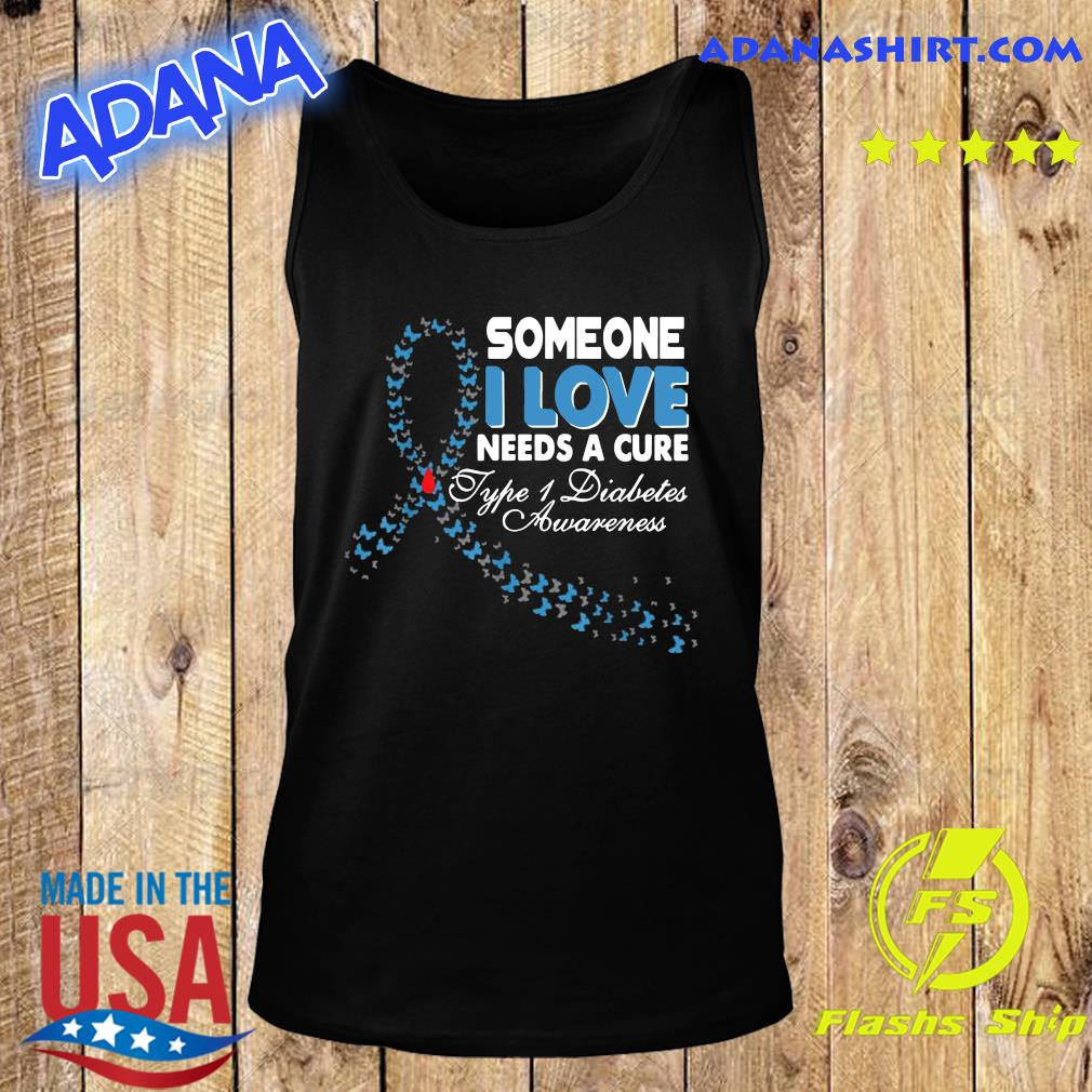 Someone I Love Needs A Cure Type 1 Diabetes Awareness T-Shirt Tank Top