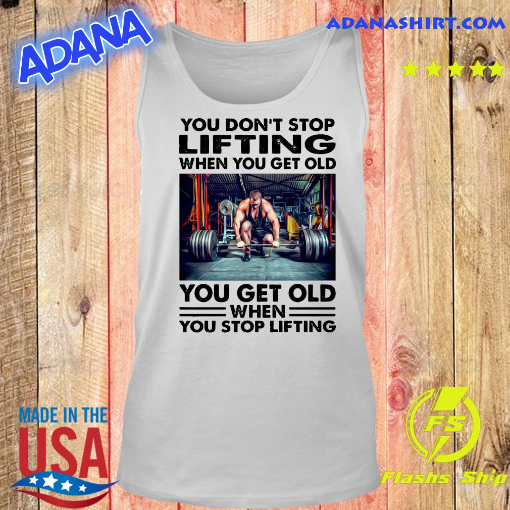 You Don't Stop Lifting When You Get Old You Get Old When You Stop Lifting Shirt Tank top