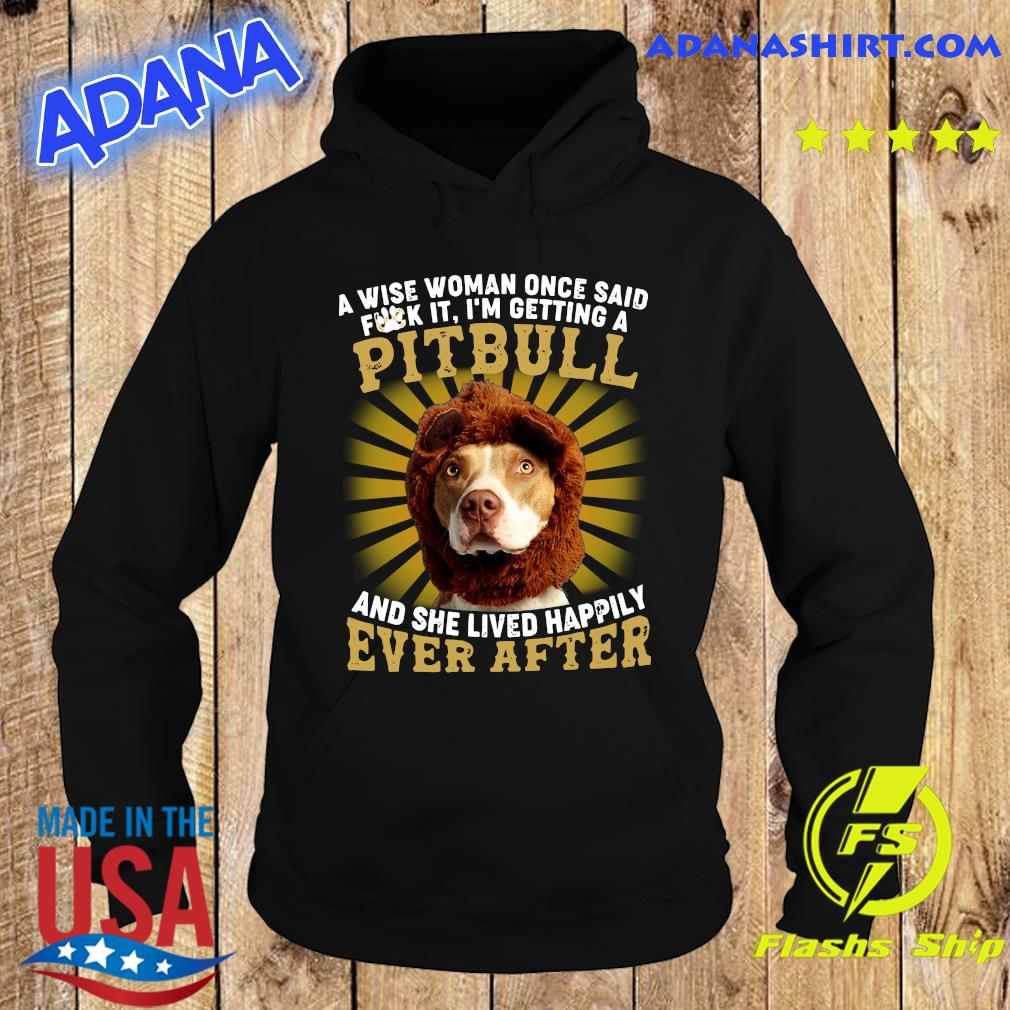 A Wise Woman Once Said Fuck It I'm Getting A Pitbull And She Lived Happily Ever After Shirt Hoodie