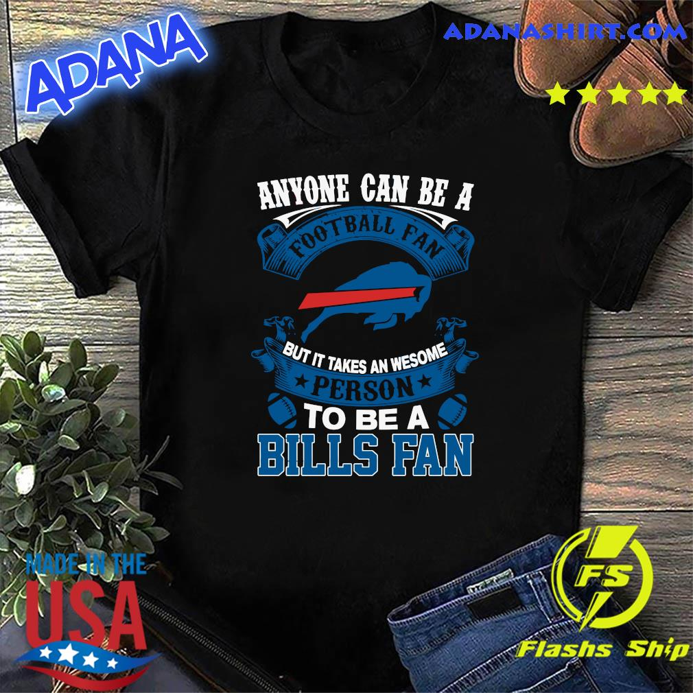 Anyone Can Be A Football Fan But It Takes An Awesome Person To Be A Bills Fan Shirt
