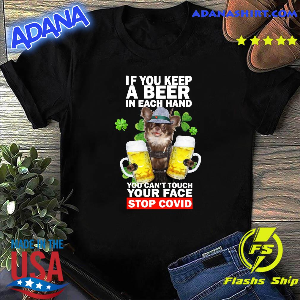 Chihuahua If You Keep A Beer In Each Hand You Can't Touch Your Face Stop Covid Shirt