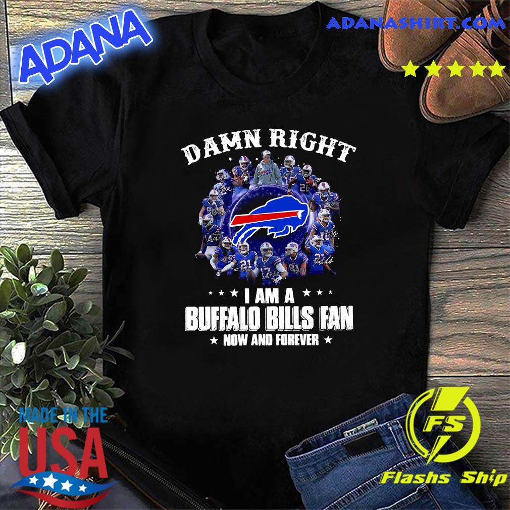 Damn Right I'm A Buffalo Bills Fan Now And Forever 2021 Shirt
