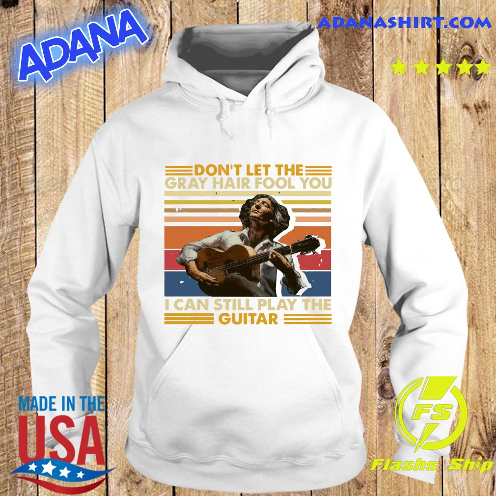Don't Let The Gray Hair Fool You I Can Still Play The Guitar 2021 Vintage Shirt Hoodie