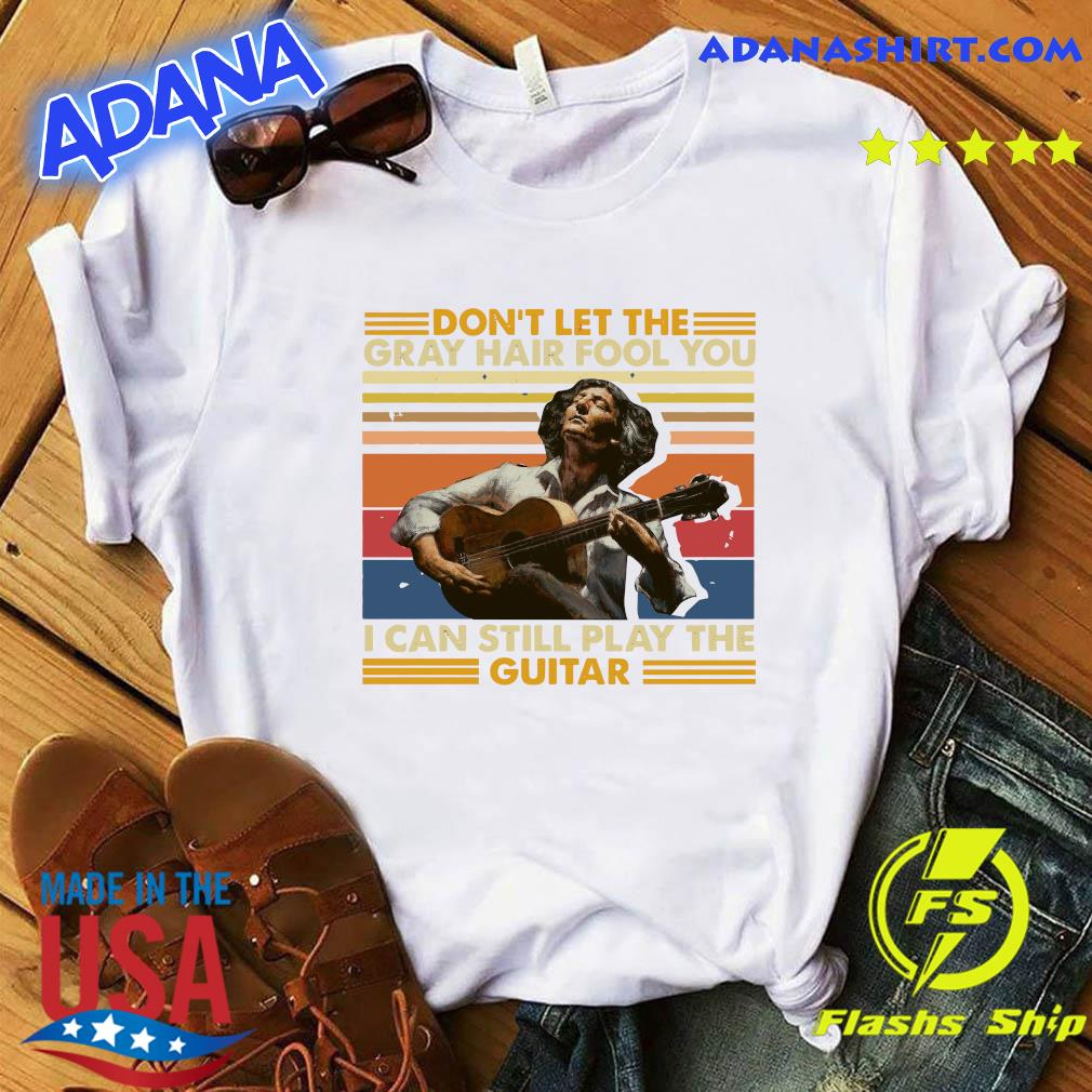 Don't Let The Gray Hair Fool You I Can Still Play The Guitar 2021 Vintage Shirt