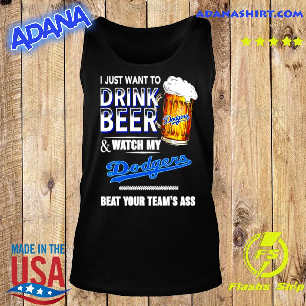 I just want to drink beer and watch my Los Angeles Dodgers beat your teams ass s Tank Top