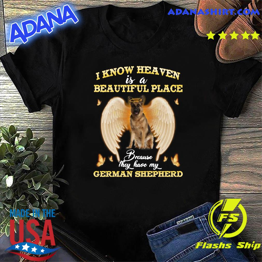 I Know Heaven Is A Beautiful Place Athey Have My German Shepherd Shirt