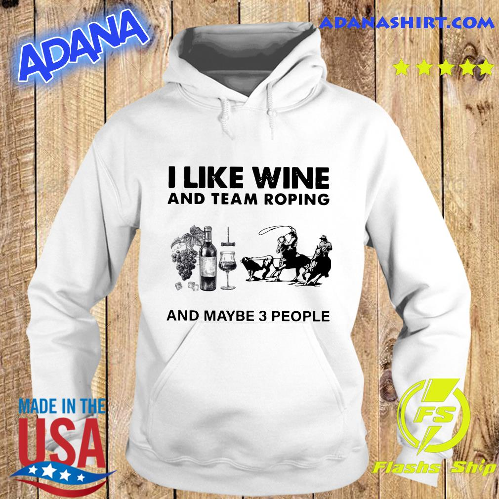 I Like Wine And Team Roping And Maybe 3 People Shirt Hoodie