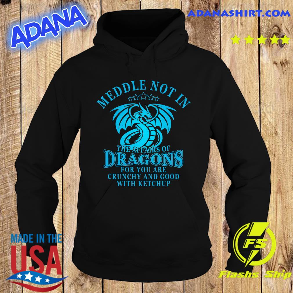 Meddle Not In The Affairs Of Dragons For You Are Crunchy And Good With Ketchup Shirt Hoodie