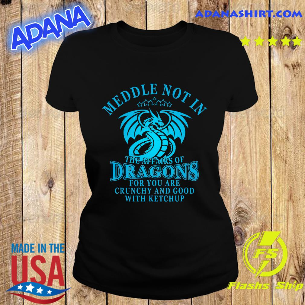 Meddle Not In The Affairs Of Dragons For You Are Crunchy And Good With Ketchup Shirt Ladies tee