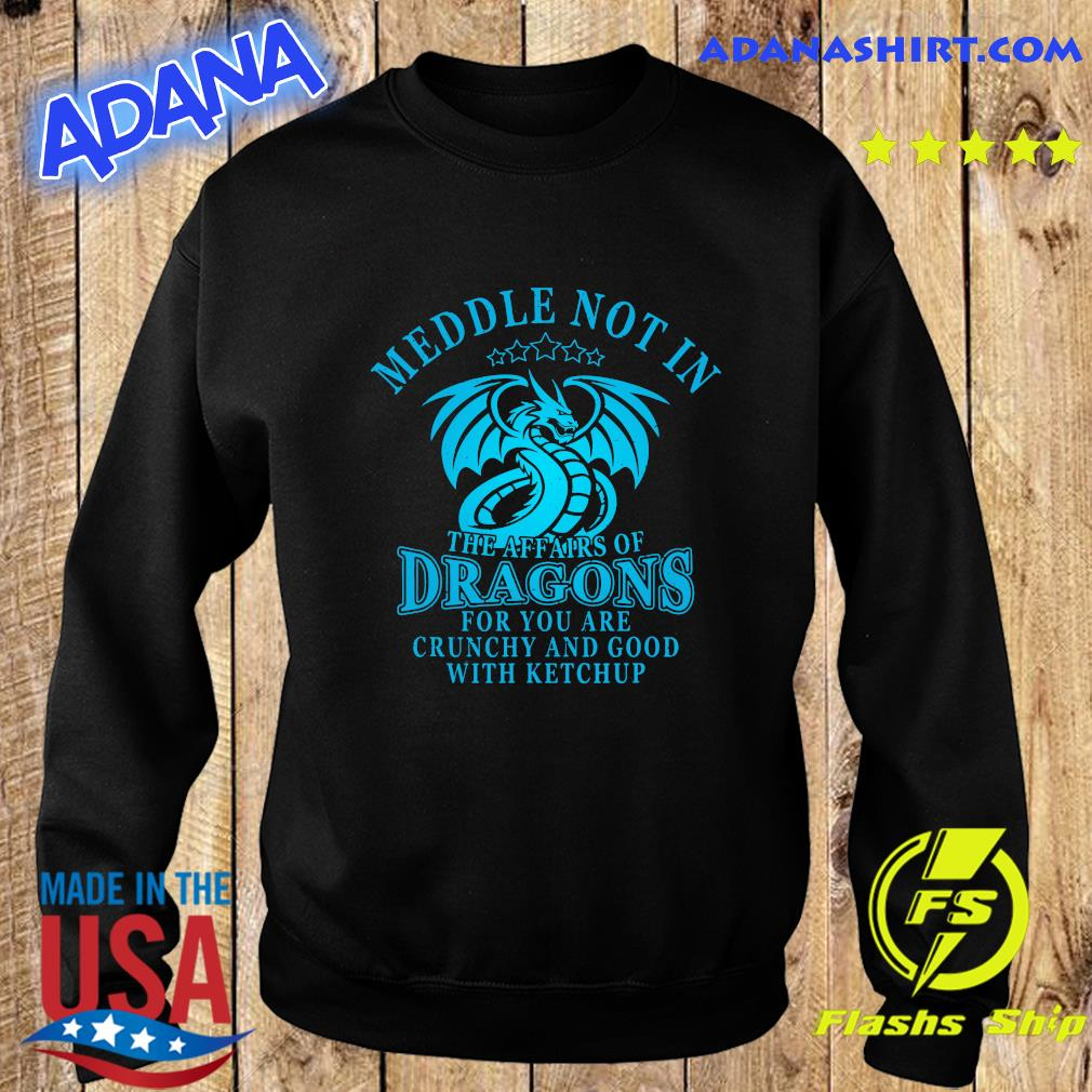 Meddle Not In The Affairs Of Dragons For You Are Crunchy And Good With Ketchup Shirt Sweater