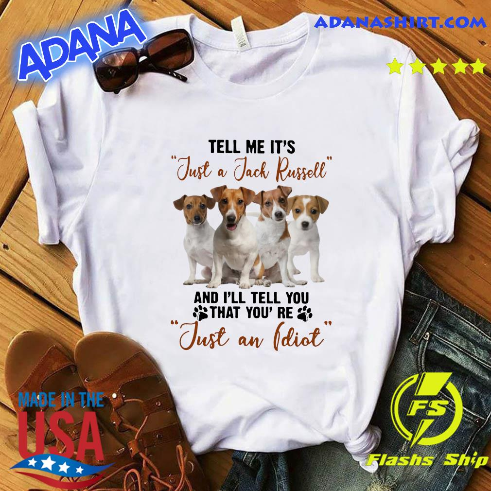Russell Terrier Tell Me It's Just A Jack Russell And I'll Tell You That You're Just An Idiot Shirt