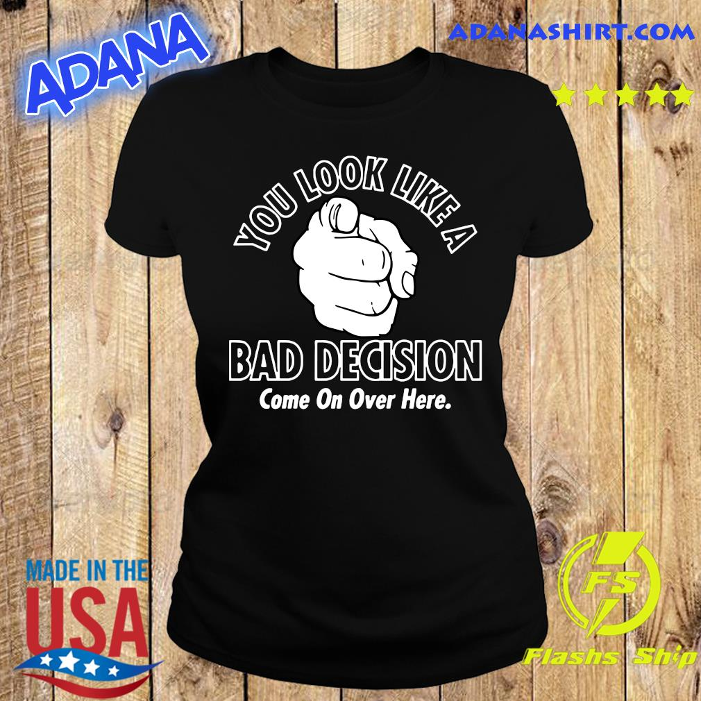 You Look Like A Bad Decision Come On Over Here Shirt Ladies tee