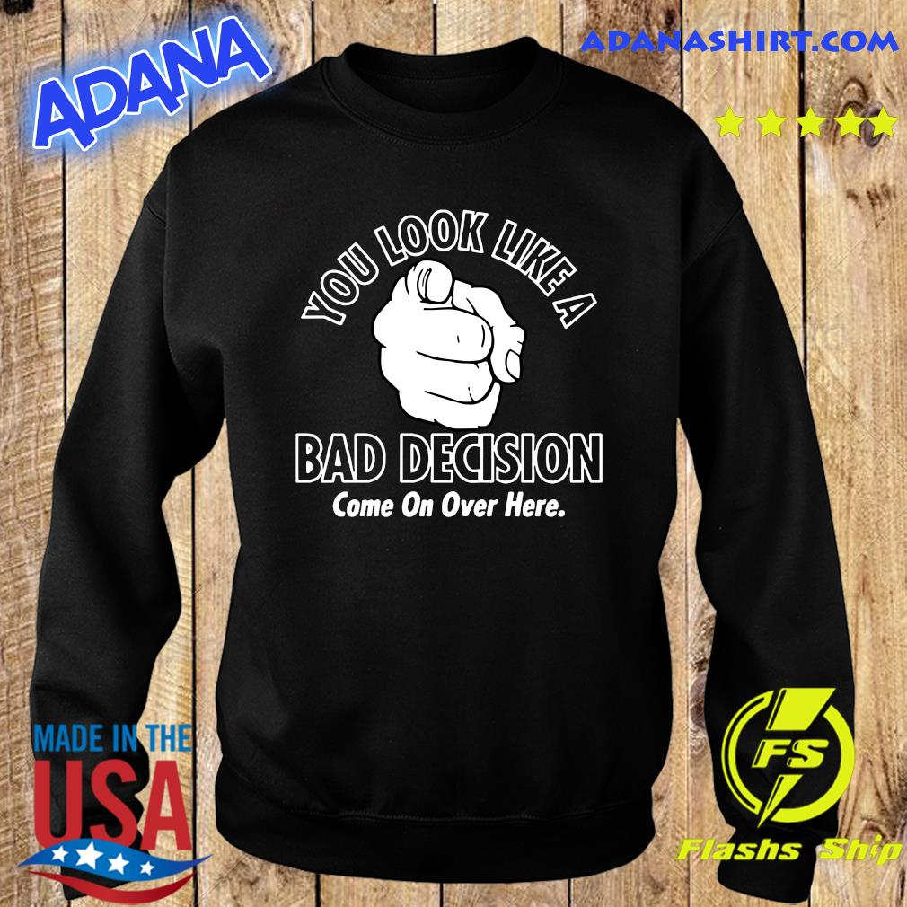 You Look Like A Bad Decision Come On Over Here Shirt Sweater