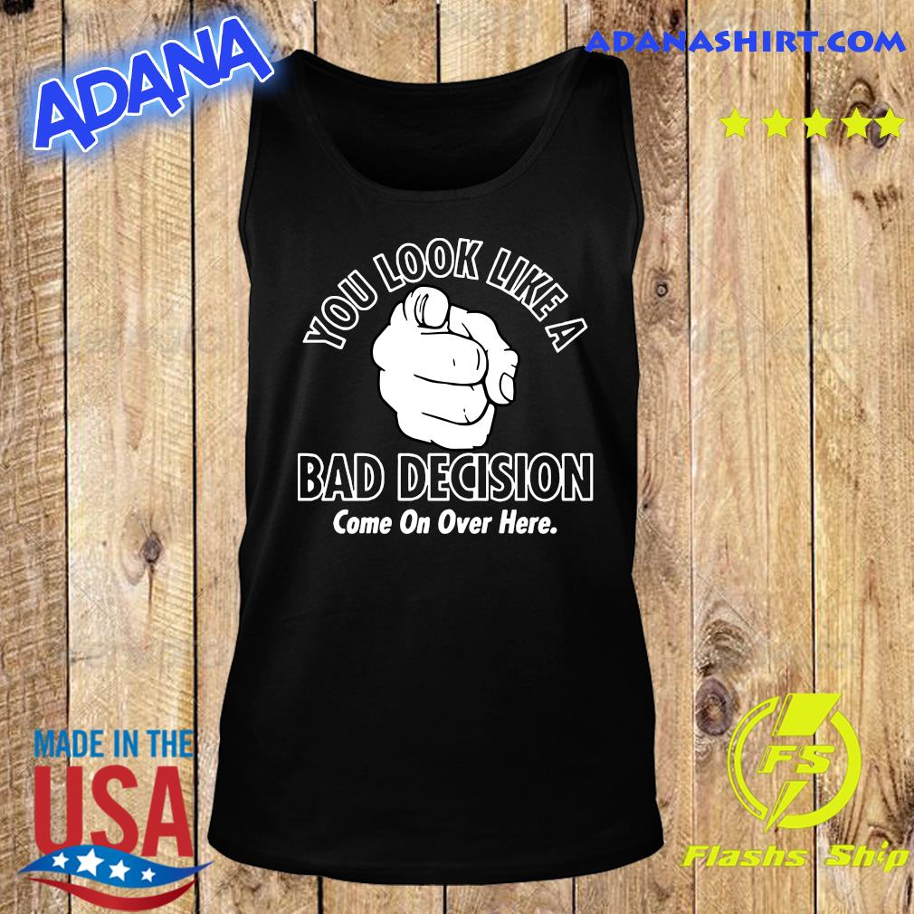 You Look Like A Bad Decision Come On Over Here Shirt Tank Top